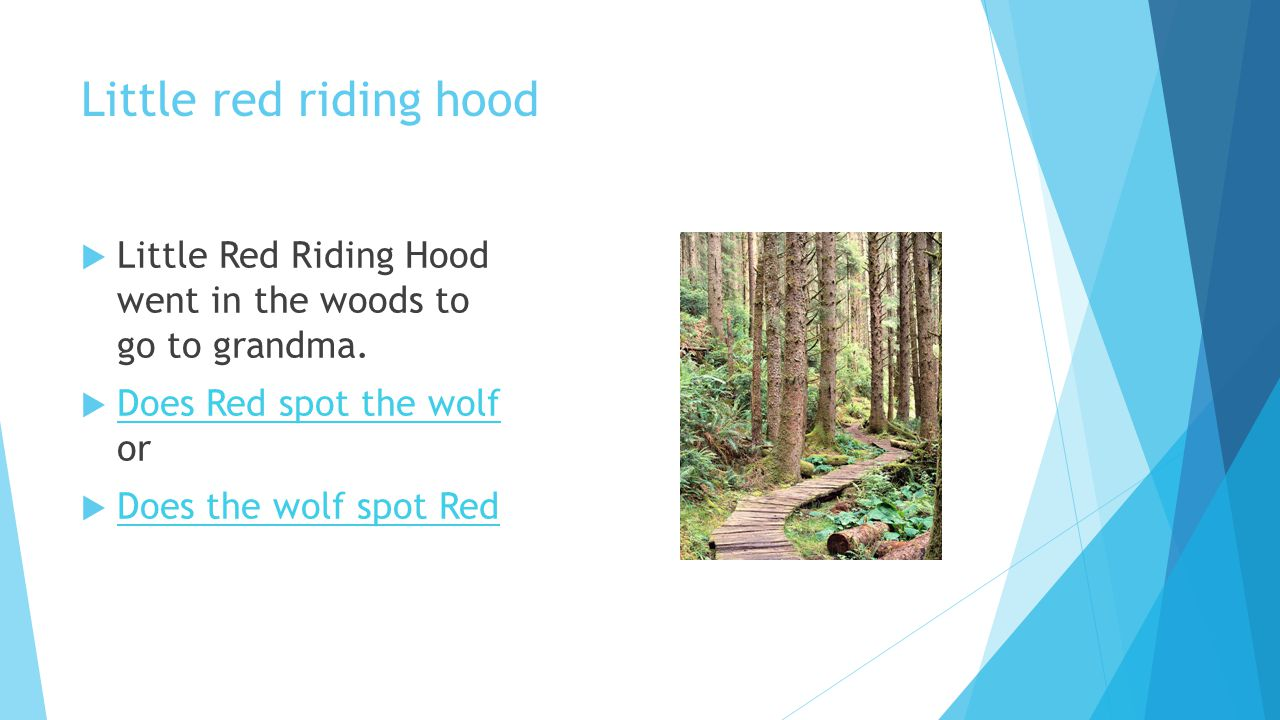 Little red riding hood  Little Red Riding Hood went in the woods to go to grandma.  Does Red spot the wolf or Does Red spot the wolf  Does the wolf