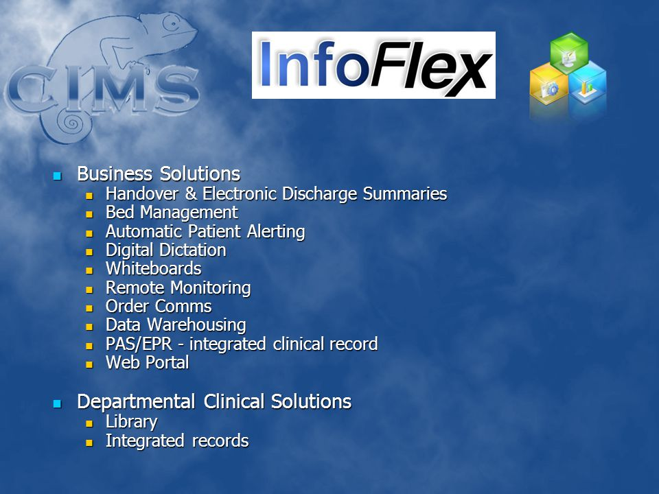 Business Solutions Business Solutions Handover & Electronic Discharge Summaries Handover & Electronic Discharge Summaries Bed Management Bed Management Automatic Patient Alerting Automatic Patient Alerting Digital Dictation Digital Dictation Whiteboards Whiteboards Remote Monitoring Remote Monitoring Order Comms Order Comms Data Warehousing Data Warehousing PAS/EPR - integrated clinical record PAS/EPR - integrated clinical record Web Portal Web Portal Departmental Clinical Solutions Departmental Clinical Solutions Library Library Integrated records Integrated records