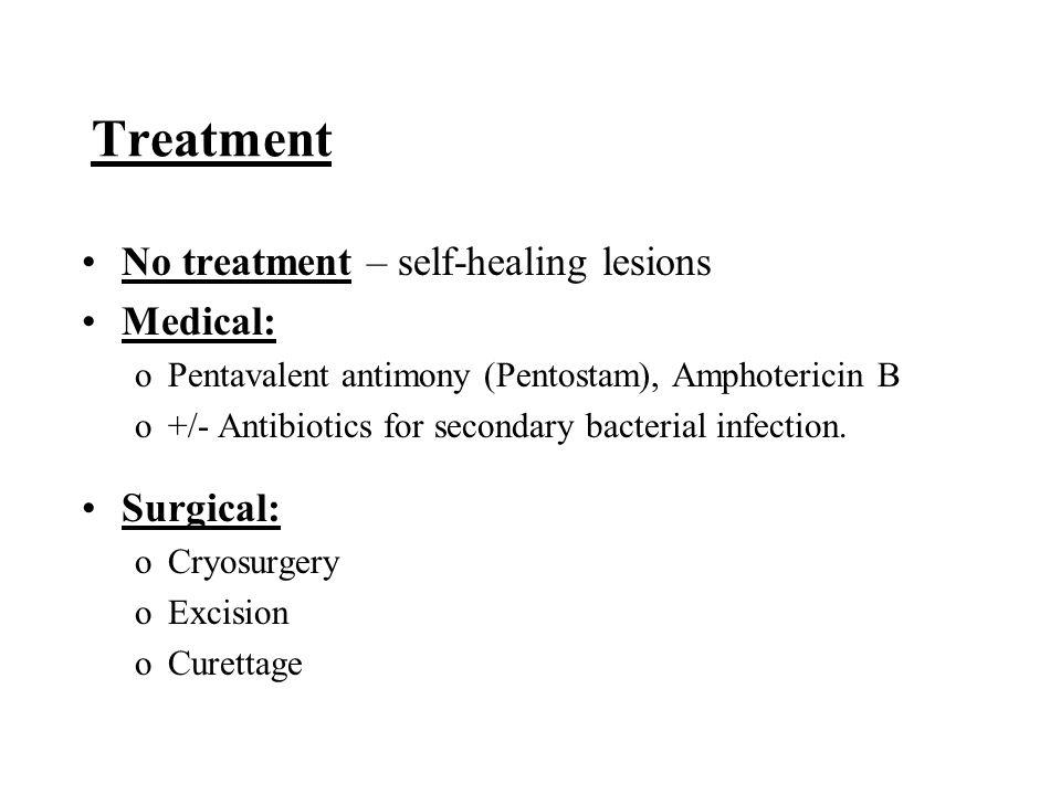 Treatment No treatment – self-healing lesions Medical: oPentavalent antimony (Pentostam), Amphotericin B o+/- Antibiotics for secondary bacterial infe