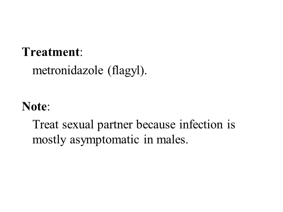 Treatment: metronidazole (flagyl). Note: Treat sexual partner because infection is mostly asymptomatic in males.