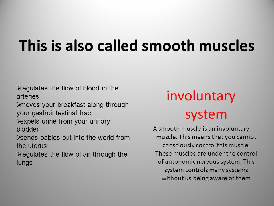 This is also called smooth muscles involuntary system A smooth muscle is an involuntary muscle. This means that you cannot consciously control this mu