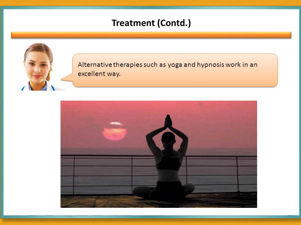Treatment (Contd.) Alternative therapies such as yoga and hypnosis work in an excellent way.