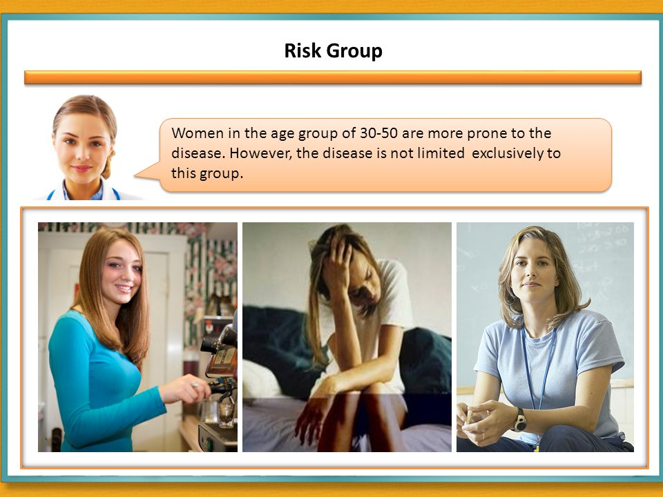 Risk Group Women in the age group of 30-50 are more prone to the disease.