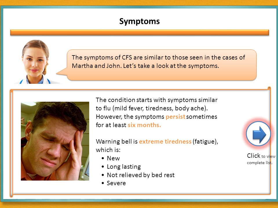 Symptoms The symptoms of CFS are similar to those seen in the cases of Martha and John.