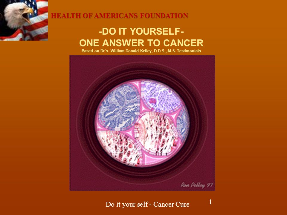 HEALTH OF AMERICANS FOUNDATION Do it your self - Cancer Cure -DO IT YOURSELF- ONE ANSWER TO CANCER Based on Dr's.