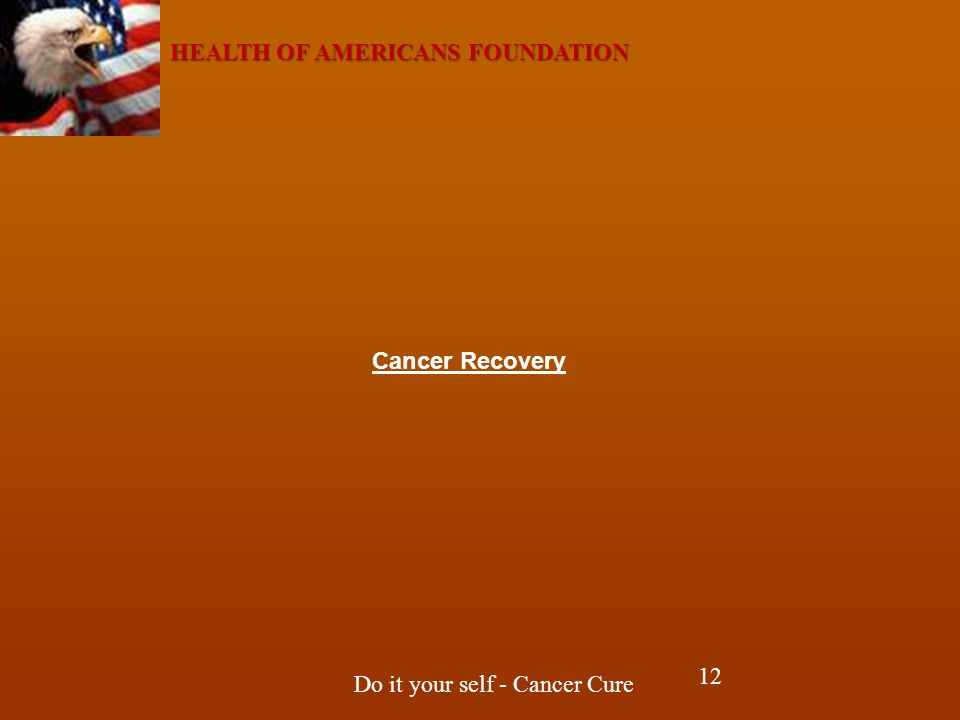 HEALTH OF AMERICANS FOUNDATION Do it your self - Cancer Cure Cancer Recovery 12