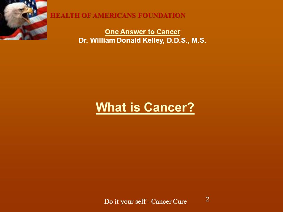 HEALTH OF AMERICANS FOUNDATION Do it your self - Cancer Cure In attempting to find help and in helping others, one must comprehend the four basic parameters one confronts: First, the stricken cancer victim and their family members have been so deceived by the establishment that they are completely brainwashed and placed in overwhelming fear.