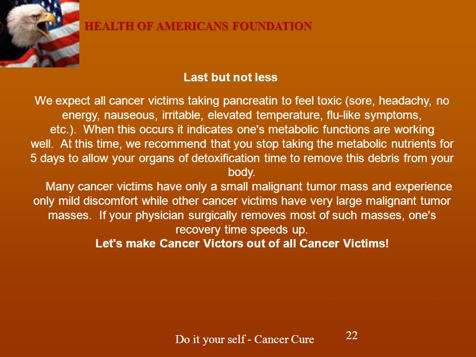 HEALTH OF AMERICANS FOUNDATION Do it your self - Cancer Cure We expect all cancer victims taking pancreatin to feel toxic (sore, headachy, no energy, nauseous, irritable, elevated temperature, flu-like symptoms, etc.).