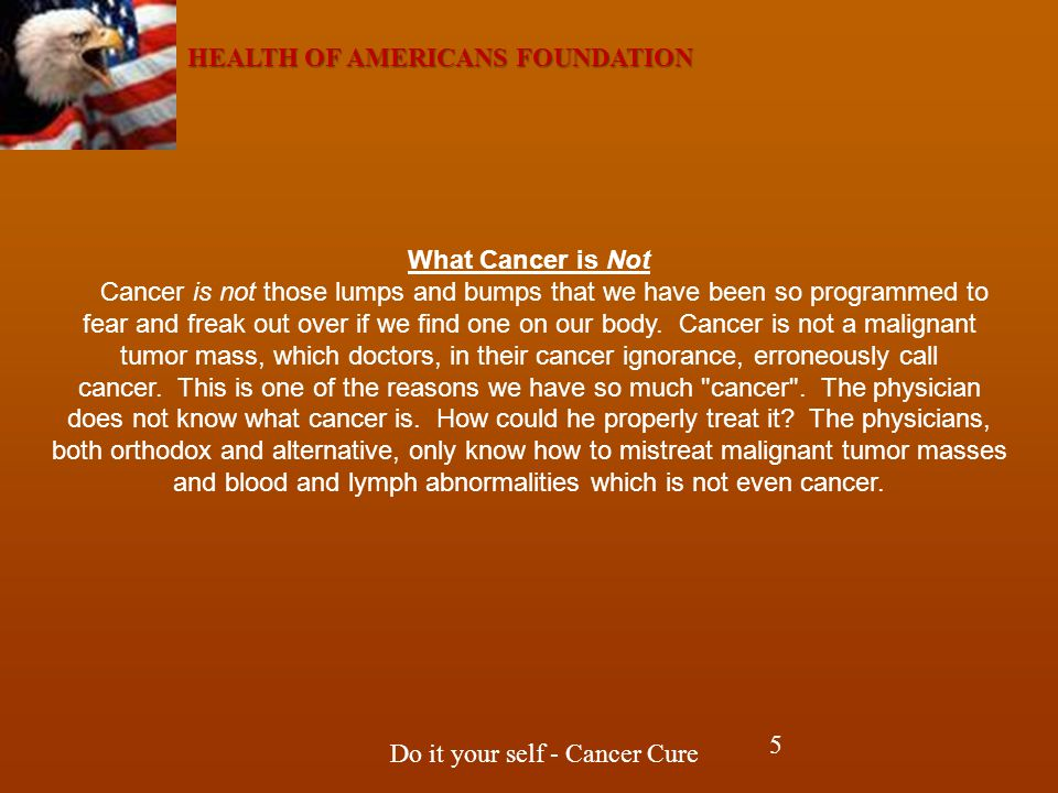 HEALTH OF AMERICANS FOUNDATION Do it your self - Cancer Cure What Cancer is Not Cancer is not those lumps and bumps that we have been so programmed to fear and freak out over if we find one on our body.