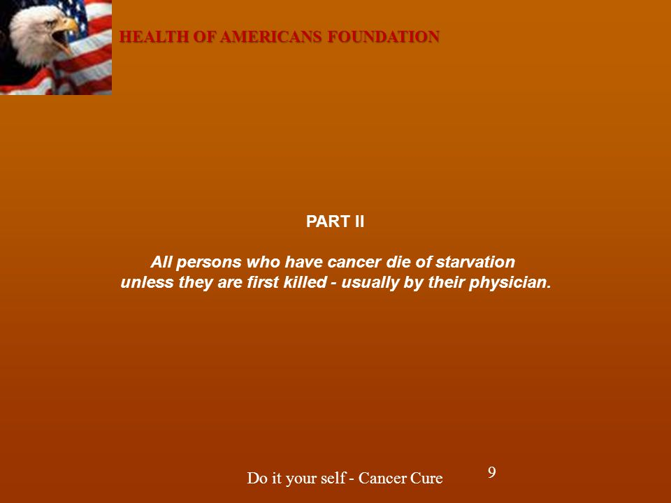 HEALTH OF AMERICANS FOUNDATION Do it your self - Cancer Cure PART II All persons who have cancer die of starvation unless they are first killed - usually by their physician.