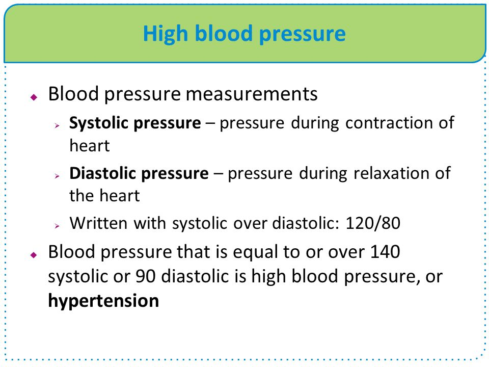 High blood pressure  Blood pressure measurements  Systolic pressure – pressure during contraction of heart  Diastolic pressure – pressure during relaxation of the heart  Written with systolic over diastolic: 120/80  Blood pressure that is equal to or over 140 systolic or 90 diastolic is high blood pressure, or hypertension