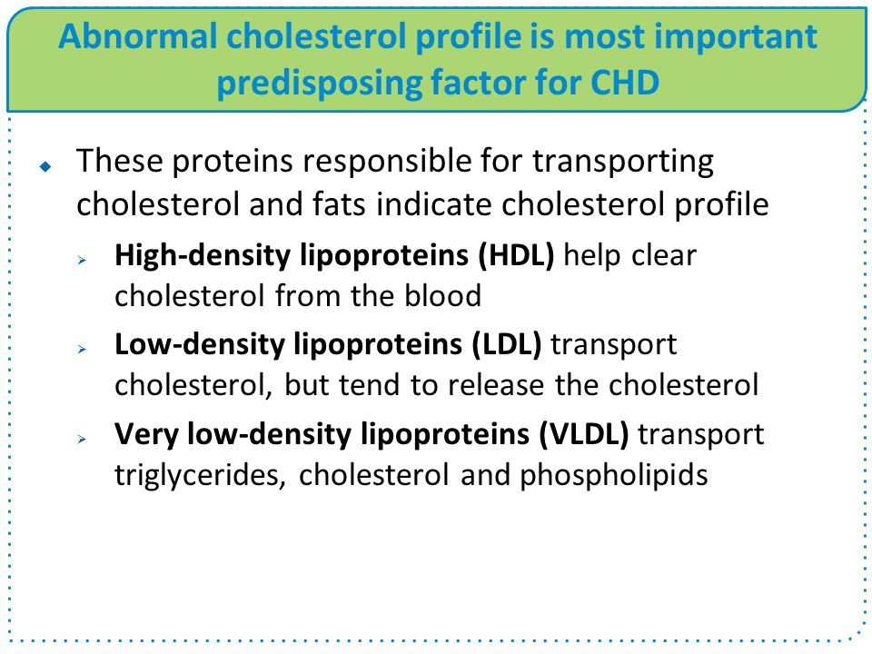 Abnormal cholesterol profile is most important predisposing factor for CHD  These proteins responsible for transporting cholesterol and fats indicate cholesterol profile  High-density lipoproteins (HDL) help clear cholesterol from the blood  Low-density lipoproteins (LDL) transport cholesterol, but tend to release the cholesterol  Very low-density lipoproteins (VLDL) transport triglycerides, cholesterol and phospholipids
