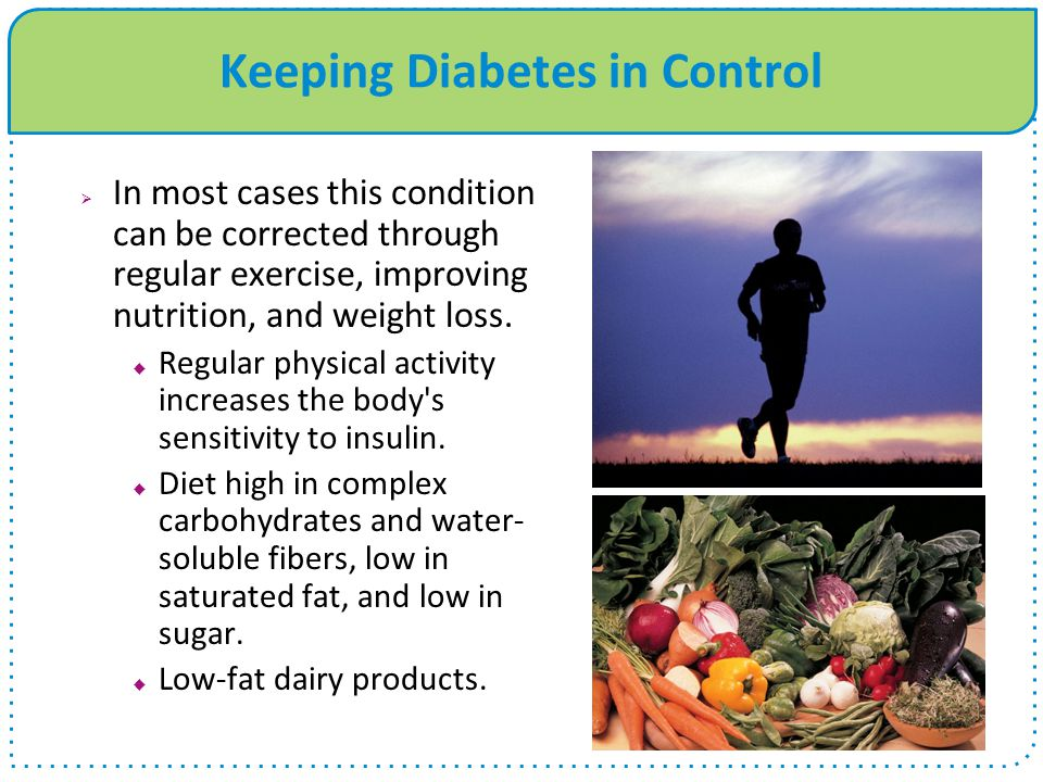 Keeping Diabetes in Control  In most cases this condition can be corrected through regular exercise, improving nutrition, and weight loss.