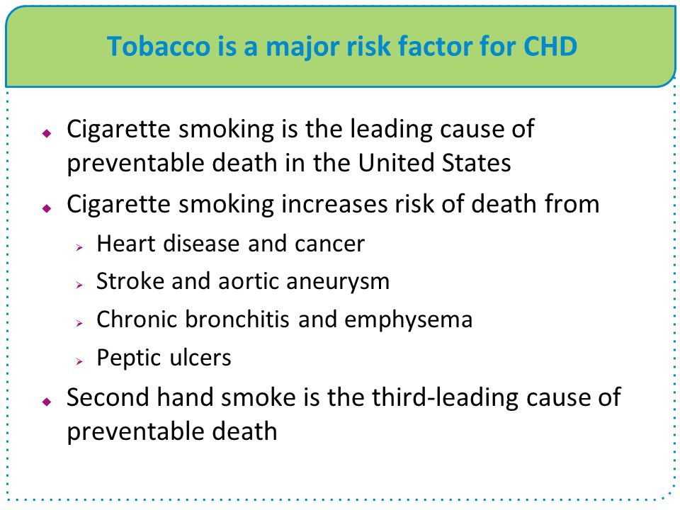 Tobacco is a major risk factor for CHD  Cigarette smoking is the leading cause of preventable death in the United States  Cigarette smoking increases risk of death from  Heart disease and cancer  Stroke and aortic aneurysm  Chronic bronchitis and emphysema  Peptic ulcers  Second hand smoke is the third-leading cause of preventable death