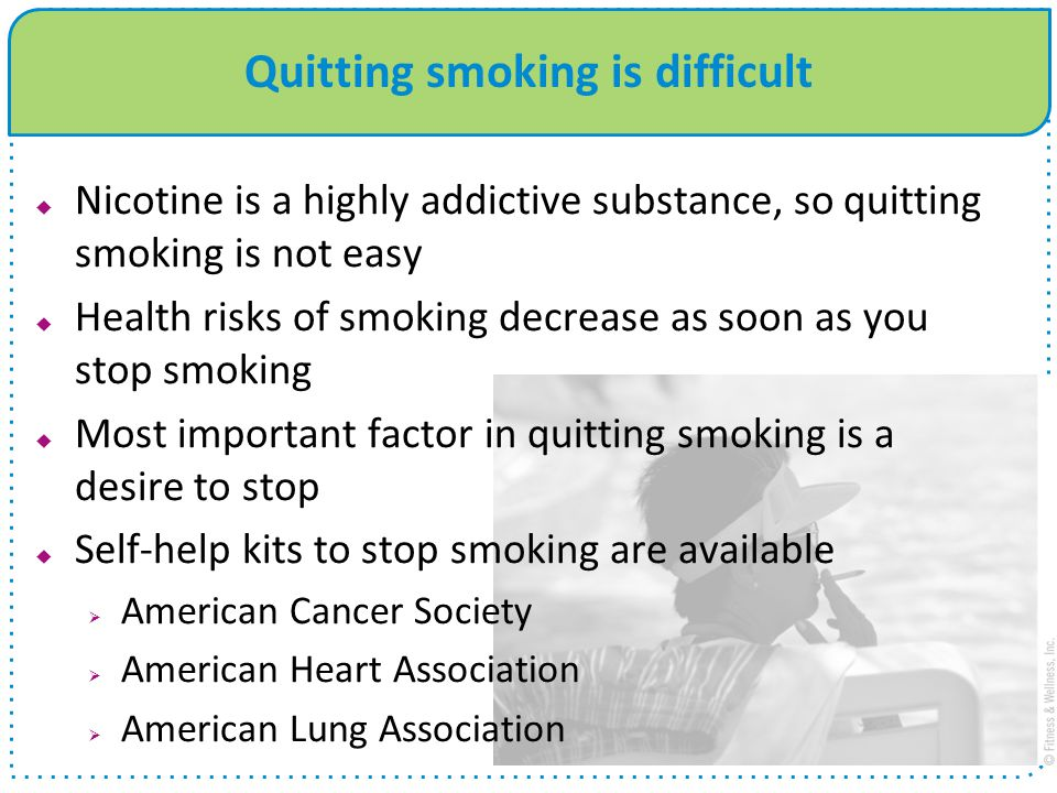 Quitting smoking is difficult  Nicotine is a highly addictive substance, so quitting smoking is not easy  Health risks of smoking decrease as soon as you stop smoking  Most important factor in quitting smoking is a desire to stop  Self-help kits to stop smoking are available  American Cancer Society  American Heart Association  American Lung Association