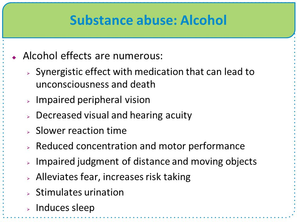 Substance abuse: Alcohol  Alcohol effects are numerous:  Synergistic effect with medication that can lead to unconsciousness and death  Impaired peripheral vision  Decreased visual and hearing acuity  Slower reaction time  Reduced concentration and motor performance  Impaired judgment of distance and moving objects  Alleviates fear, increases risk taking  Stimulates urination  Induces sleep