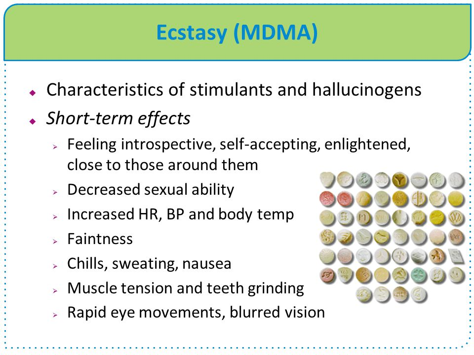 Ecstasy (MDMA)  Characteristics of stimulants and hallucinogens  Short-term effects  Feeling introspective, self-accepting, enlightened, close to those around them  Decreased sexual ability  Increased HR, BP and body temp  Faintness  Chills, sweating, nausea  Muscle tension and teeth grinding  Rapid eye movements, blurred vision