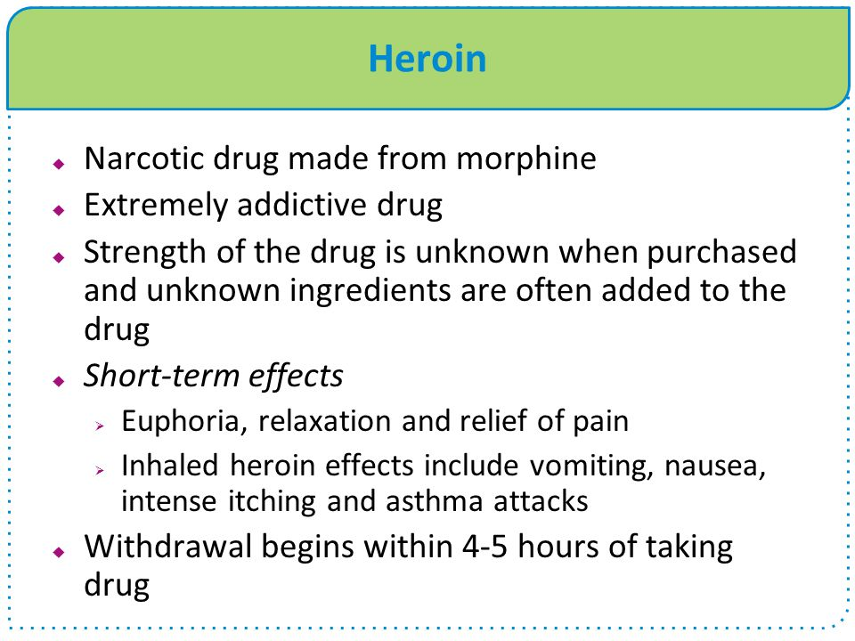 Heroin  Narcotic drug made from morphine  Extremely addictive drug  Strength of the drug is unknown when purchased and unknown ingredients are often added to the drug  Short-term effects  Euphoria, relaxation and relief of pain  Inhaled heroin effects include vomiting, nausea, intense itching and asthma attacks  Withdrawal begins within 4-5 hours of taking drug