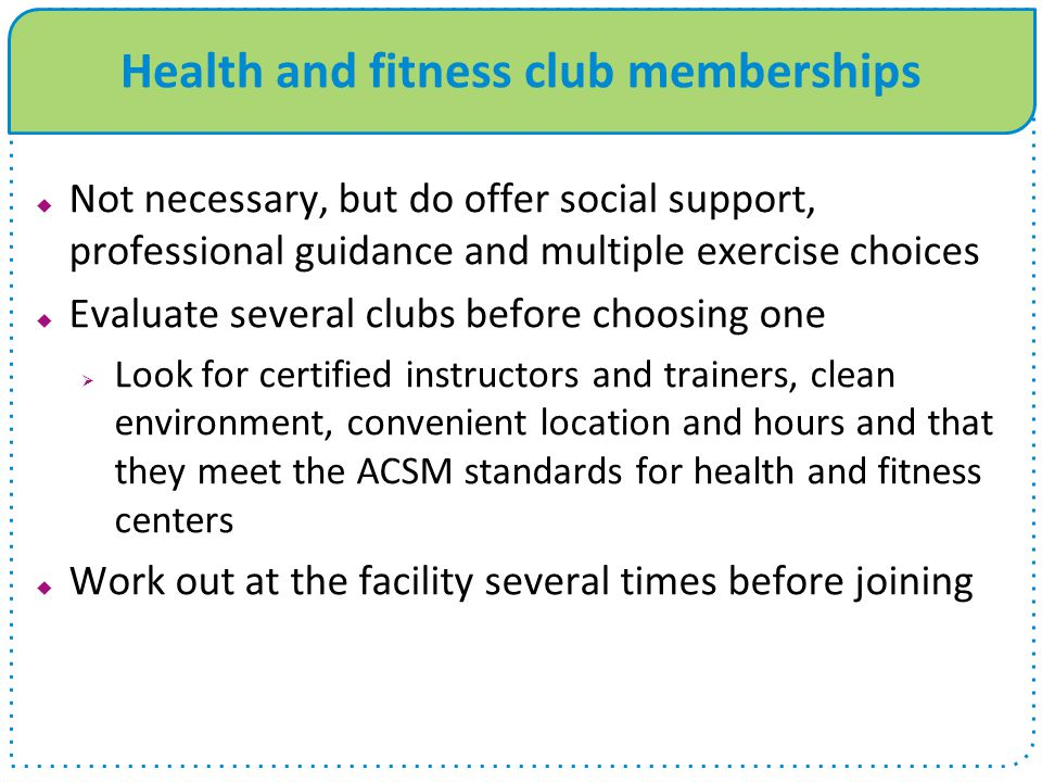 Health and fitness club memberships  Not necessary, but do offer social support, professional guidance and multiple exercise choices  Evaluate several clubs before choosing one  Look for certified instructors and trainers, clean environment, convenient location and hours and that they meet the ACSM standards for health and fitness centers  Work out at the facility several times before joining