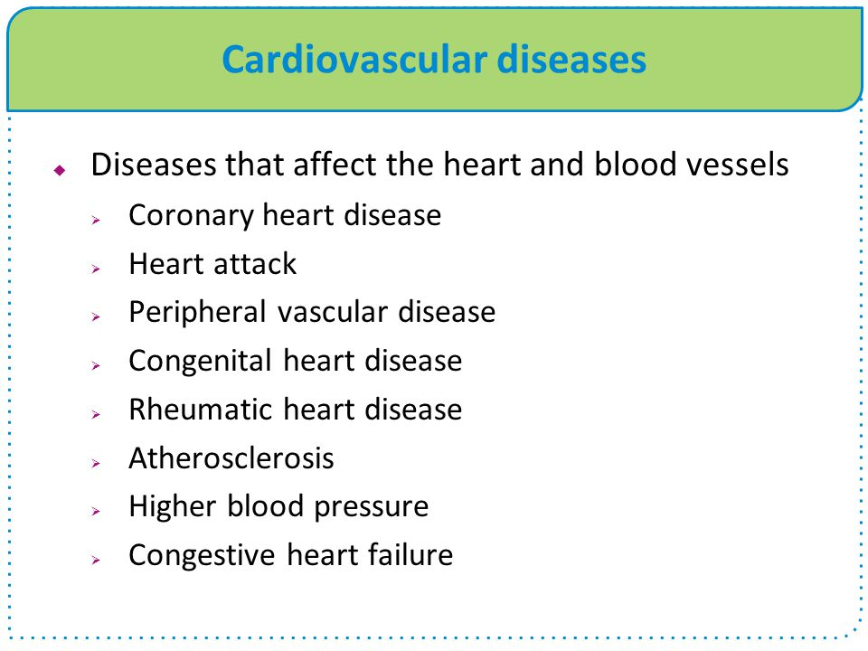 Cardiovascular diseases  Diseases that affect the heart and blood vessels  Coronary heart disease  Heart attack  Peripheral vascular disease  Congenital heart disease  Rheumatic heart disease  Atherosclerosis  Higher blood pressure  Congestive heart failure