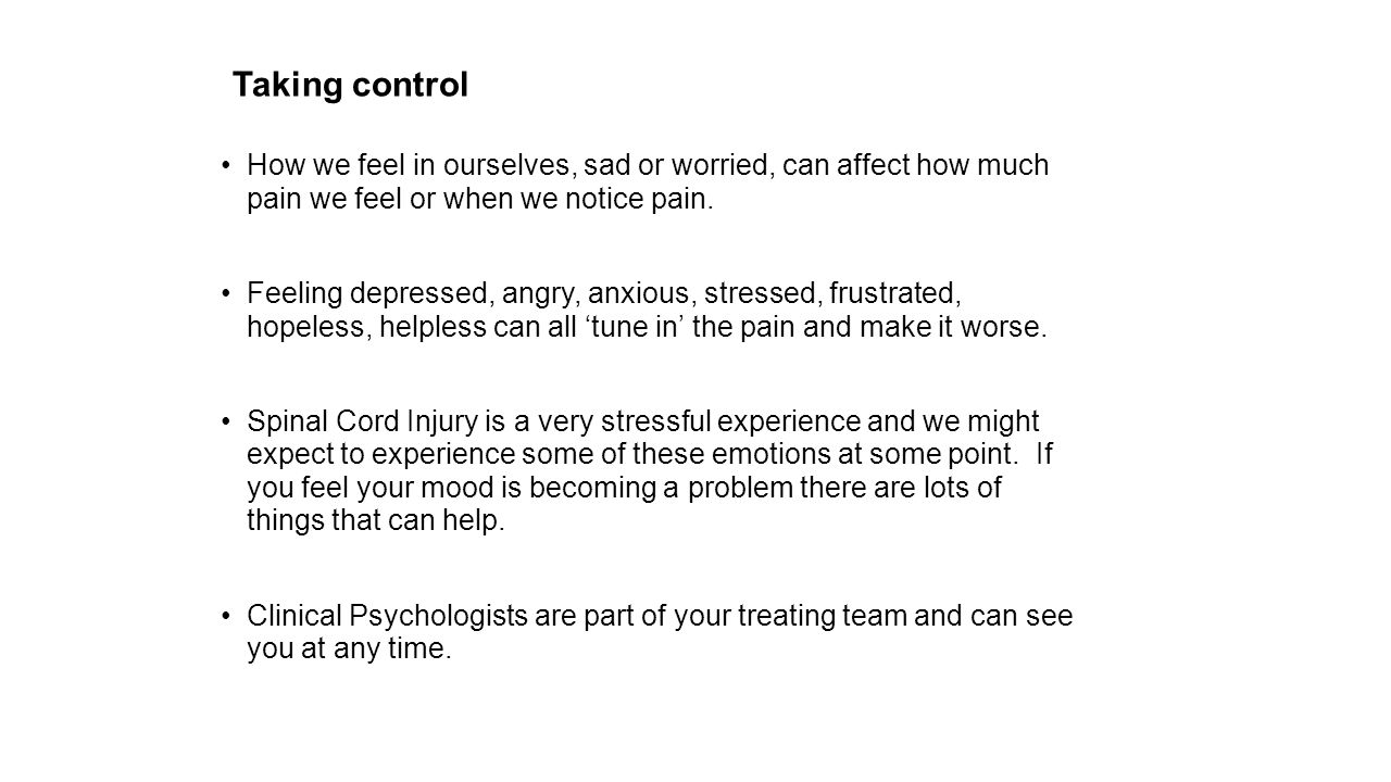 Taking control How we feel in ourselves, sad or worried, can affect how much pain we feel or when we notice pain. Feeling depressed, angry, anxious, s