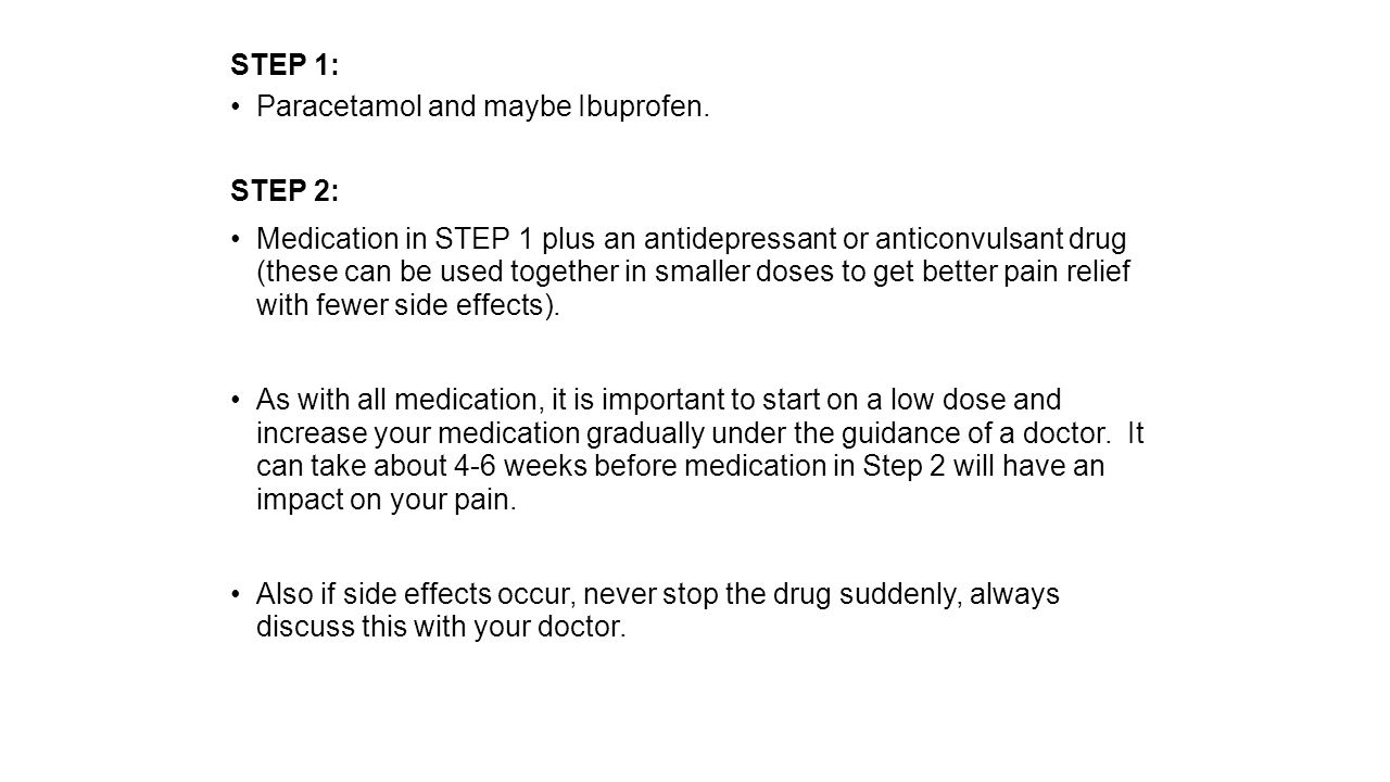 STEP 1: Paracetamol and maybe Ibuprofen. STEP 2: Medication in STEP 1 plus an antidepressant or anticonvulsant drug (these can be used together in sma