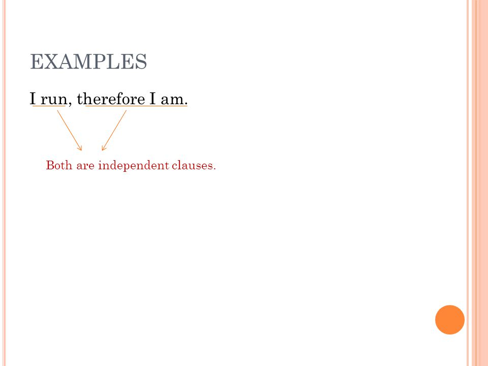 EXAMPLES I run, therefore I am. Both are independent clauses.