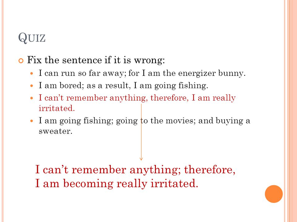 Q UIZ Fix the sentence if it is wrong: I can run so far away; for I am the energizer bunny.