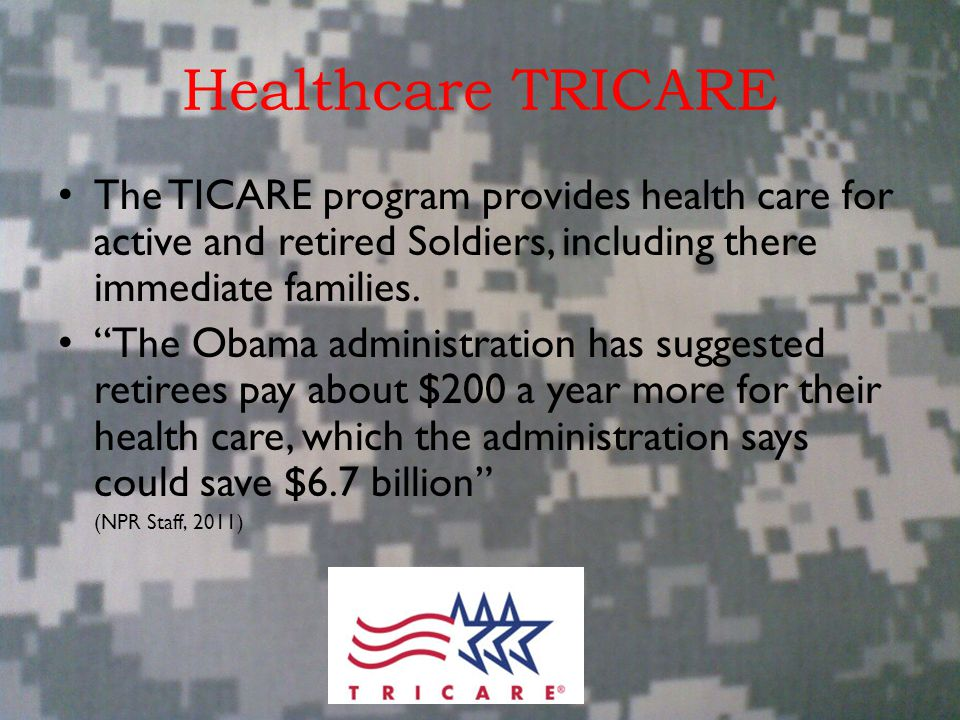 """Healthcare TRICARE The TICARE program provides health care for active and retired Soldiers, including there immediate families. """"The Obama administrat"""