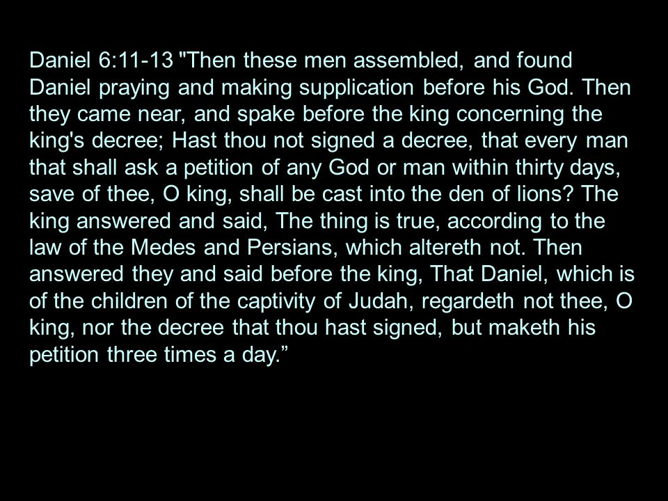 Daniel 6:11-13 Then these men assembled, and found Daniel praying and making supplication before his God.