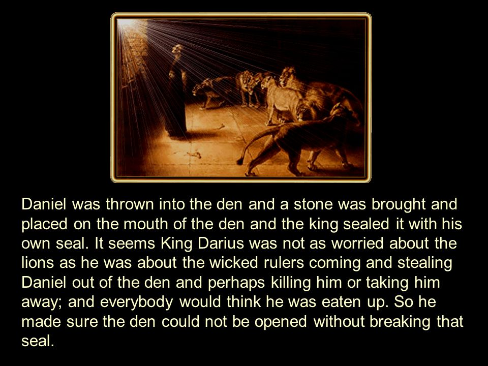 Daniel was thrown into the den and a stone was brought and placed on the mouth of the den and the king sealed it with his own seal.