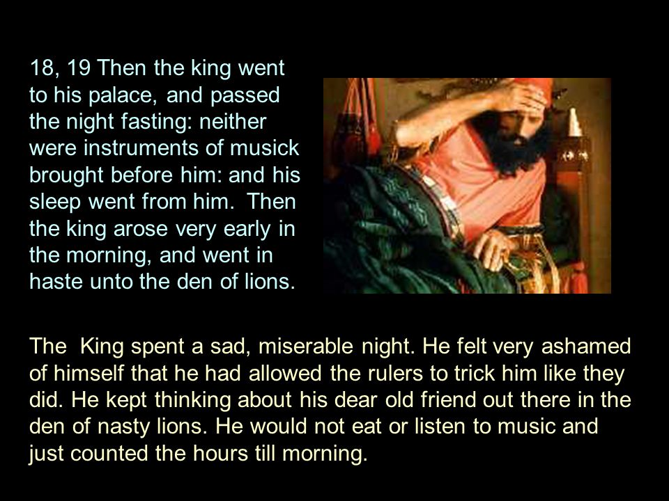 18, 19 Then the king went to his palace, and passed the night fasting: neither were instruments of musick brought before him: and his sleep went from him.