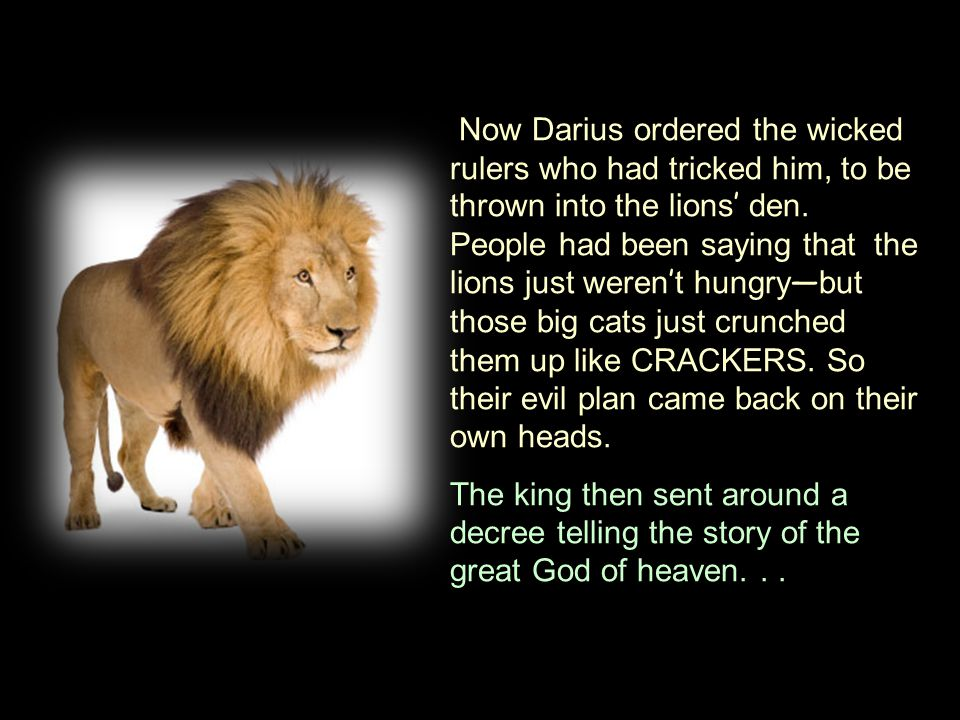 Now Darius ordered the wicked rulers who had tricked him, to be thrown into the lions ' den.