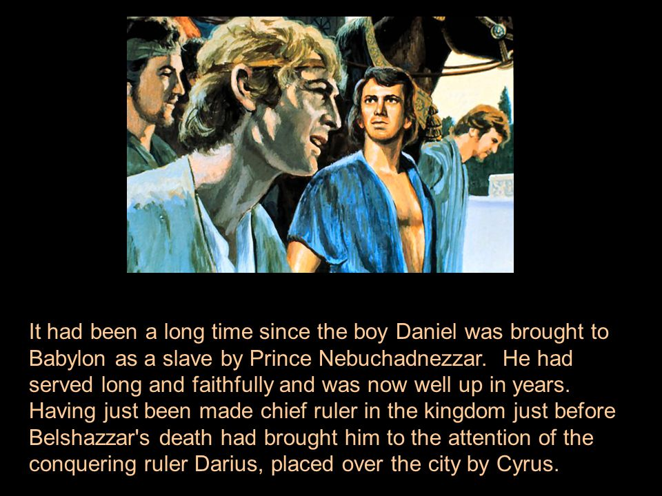 It had been a long time since the boy Daniel was brought to Babylon as a slave by Prince Nebuchadnezzar. He had served long and faithfully and was now