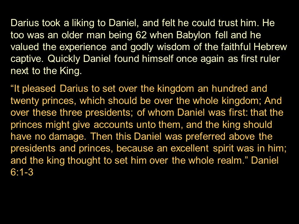 Darius took a liking to Daniel, and felt he could trust him. He too was an older man being 62 when Babylon fell and he valued the experience and godly