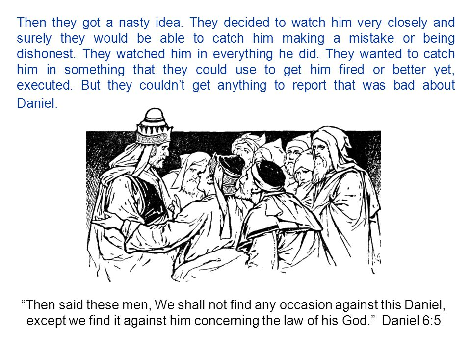 Then they got a nasty idea. They decided to watch him very closely and surely they would be able to catch him making a mistake or being dishonest. The