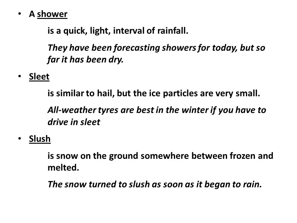 A shower is a quick, light, interval of rainfall. They have been forecasting showers for today, but so far it has been dry. Sleet is similar to hail,