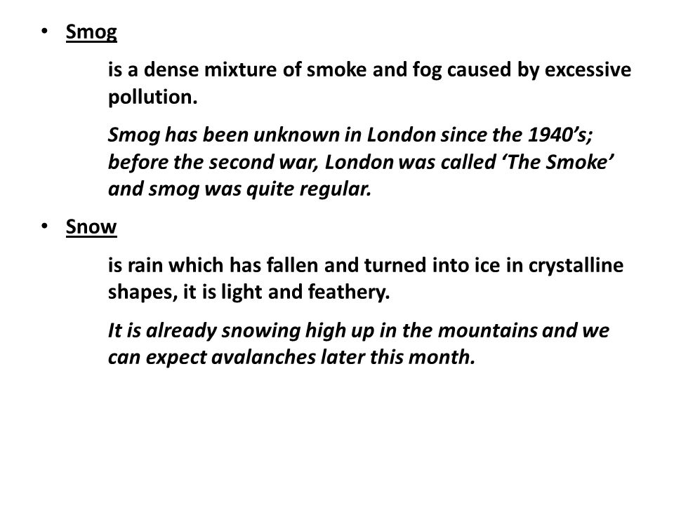 Smog is a dense mixture of smoke and fog caused by excessive pollution. Smog has been unknown in London since the 1940's; before the second war, Londo