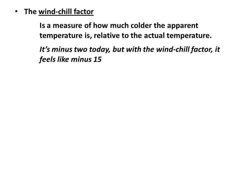 The wind-chill factor Is a measure of how much colder the apparent temperature is, relative to the actual temperature.