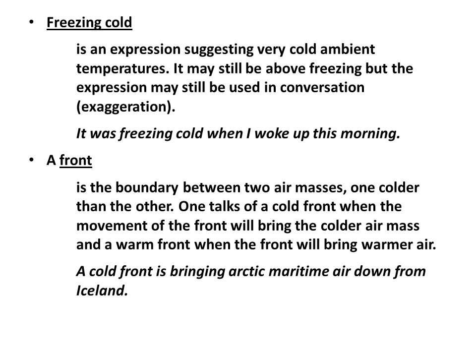 Freezing cold is an expression suggesting very cold ambient temperatures.