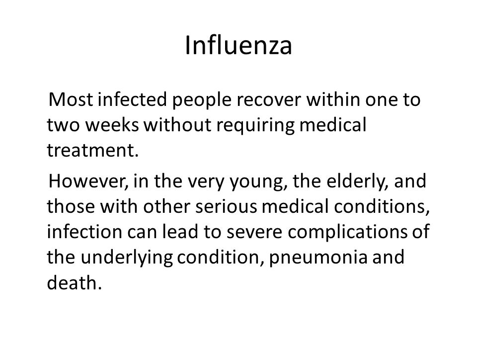 Influenza Most infected people recover within one to two weeks without requiring medical treatment.