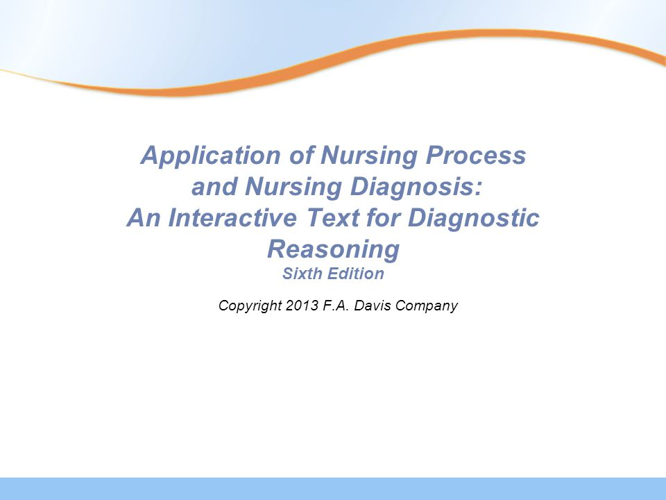 Application of Nursing Process and Nursing Diagnosis: An Interactive Text for Diagnostic Reasoning Sixth Edition Copyright 2013 F.A.