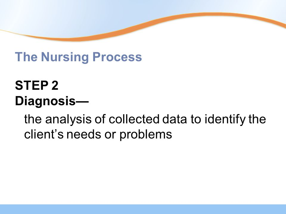 The Nursing Process STEP 2 Diagnosis— the analysis of collected data to identify the client's needs or problems