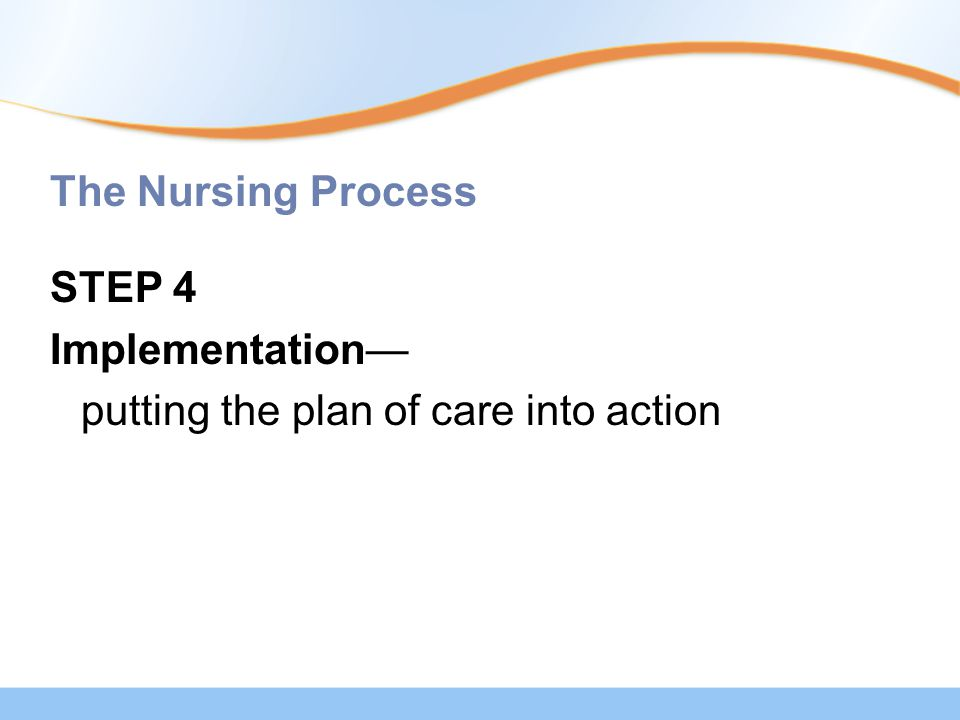 The Nursing Process STEP 4 Implementation— putting the plan of care into action