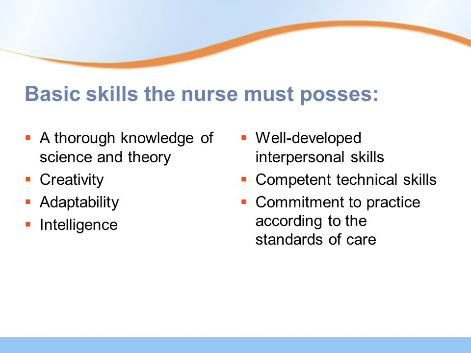 Basic skills the nurse must posses:  A thorough knowledge of science and theory  Creativity  Adaptability  Intelligence  Well-developed interpersonal skills  Competent technical skills  Commitment to practice according to the standards of care
