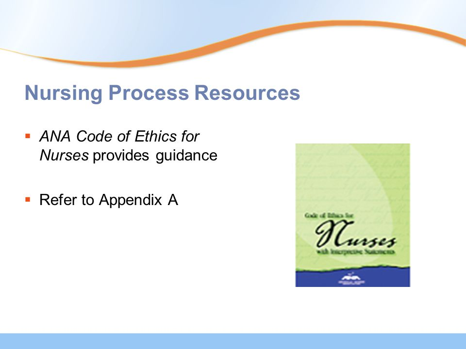 Nursing Process Resources  ANA Code of Ethics for Nurses provides guidance  Refer to Appendix A