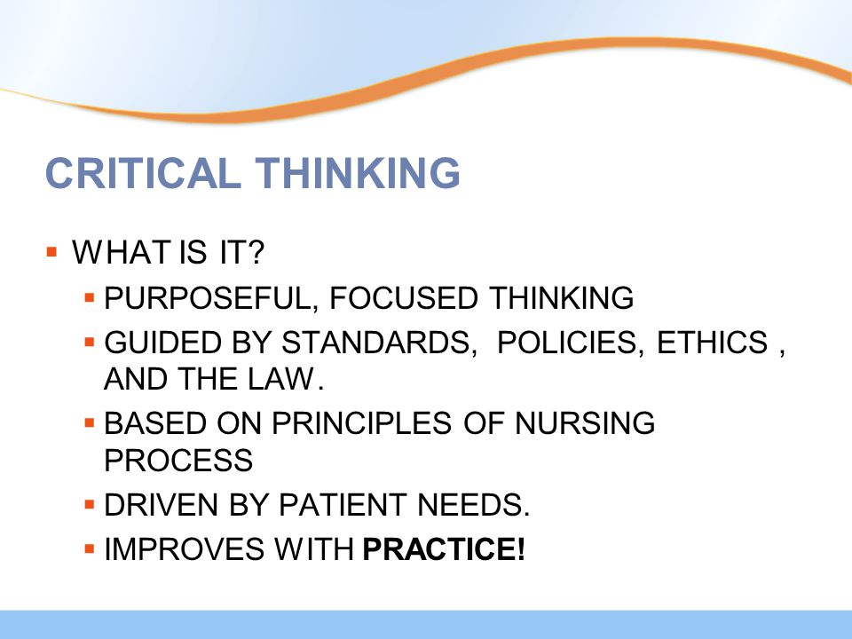 CRITICAL THINKING  WHAT IS IT?  PURPOSEFUL, FOCUSED THINKING  GUIDED BY STANDARDS, POLICIES, ETHICS, AND THE LAW.  BASED ON PRINCIPLES OF NURSING