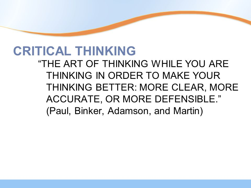 """CRITICAL THINKING """"THE ART OF THINKING WHILE YOU ARE THINKING IN ORDER TO MAKE YOUR THINKING BETTER: MORE CLEAR, MORE ACCURATE, OR MORE DEFENSIBLE."""" ("""