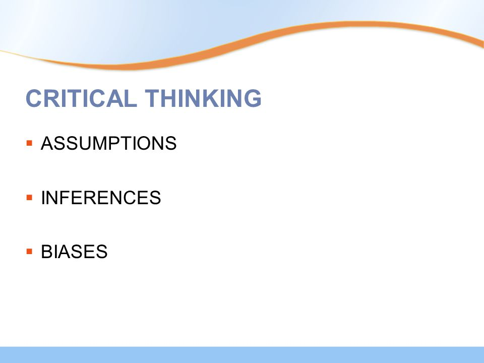 CRITICAL THINKING  ASSUMPTIONS  INFERENCES  BIASES