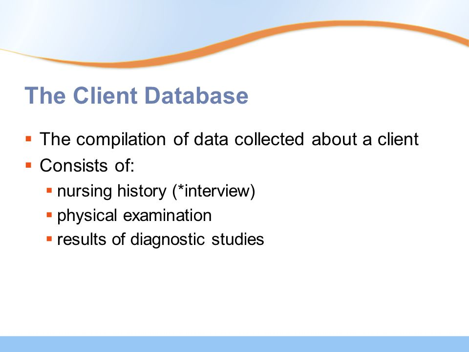 The Client Database  The compilation of data collected about a client  Consists of:  nursing history (*interview)  physical examination  results of diagnostic studies